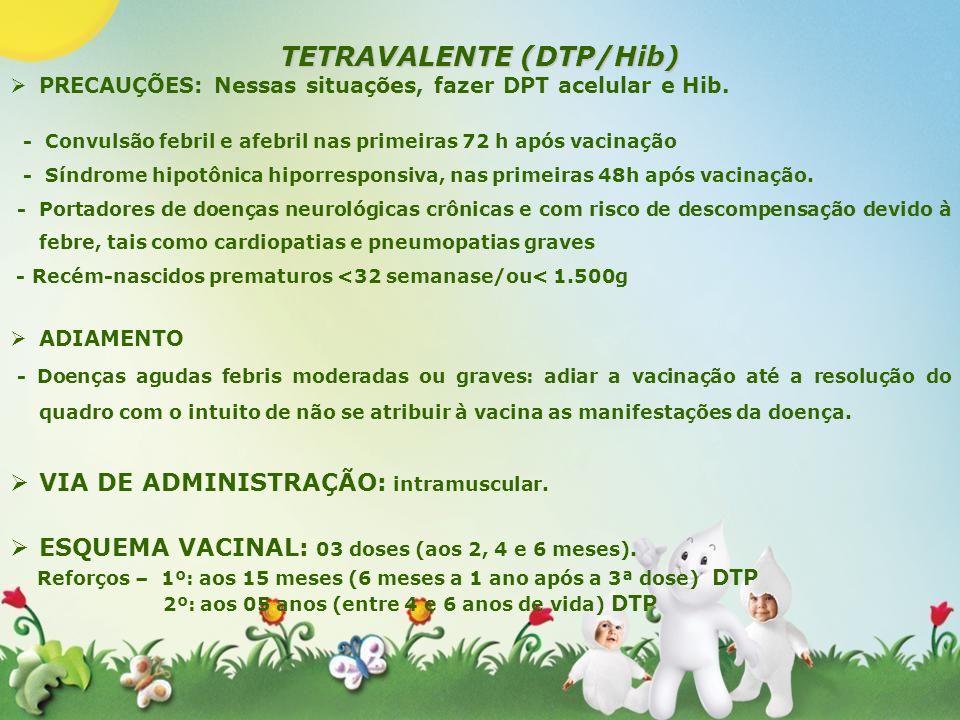 TETRAVALENTE (DTP/Hib) PRECAUÇÕES: Nessas situações, fazer DPT acelular e Hib. - Convulsão febril e afebril nas primeiras 72 h após vacinação - Síndro