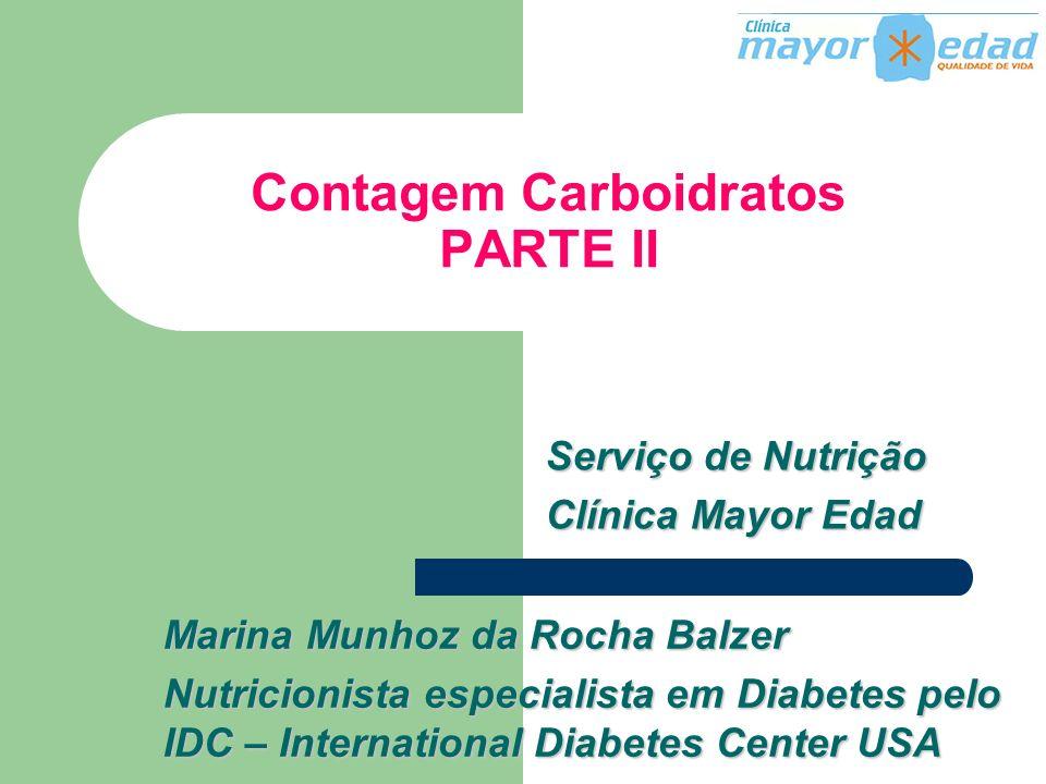 Contagem Carboidratos PARTE II Serviço de Nutrição Clínica Mayor Edad Marina Munhoz da Rocha Balzer Nutricionista especialista em Diabetes pelo IDC –