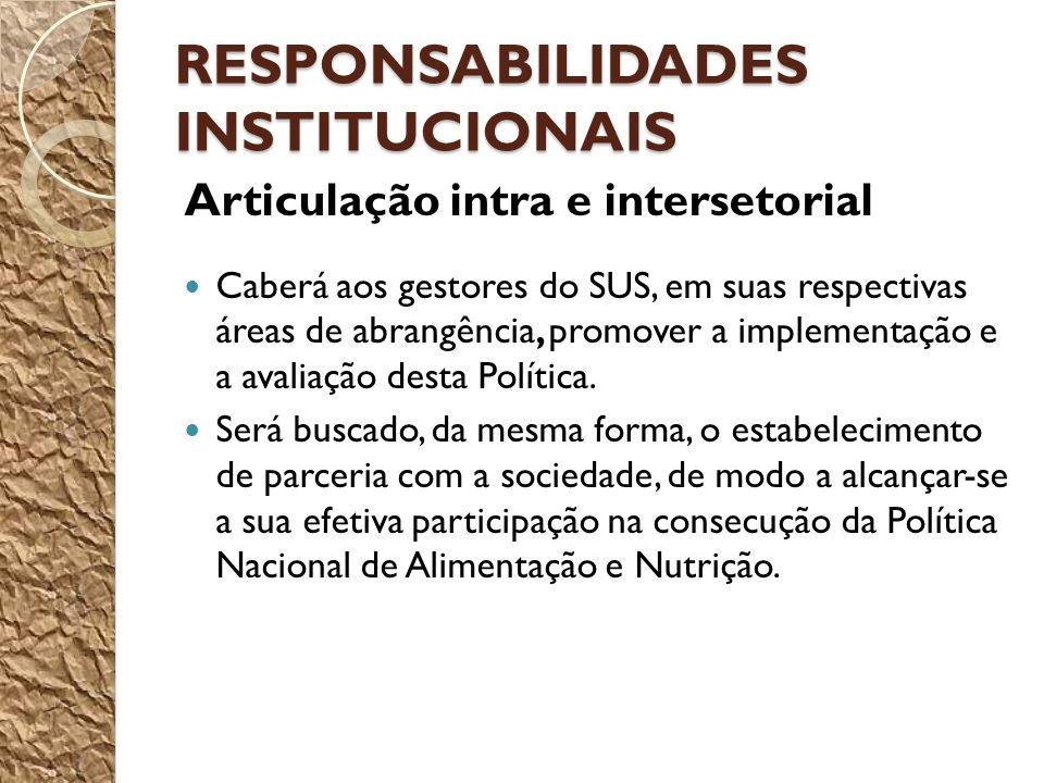 RESPONSABILIDADES INSTITUCIONAIS Articulação intra e intersetorial Caberá aos gestores do SUS, em suas respectivas áreas de abrangência, promover a implementação e a avaliação desta Política.