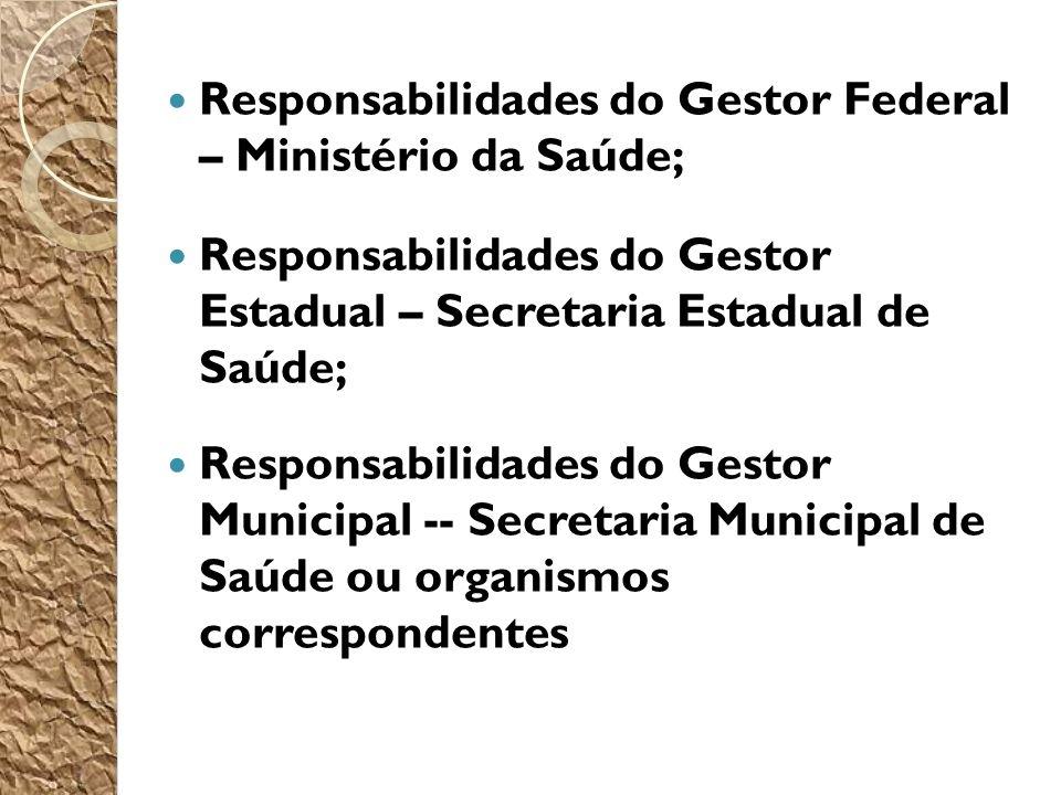 Responsabilidades do Gestor Federal – Ministério da Saúde; Responsabilidades do Gestor Estadual – Secretaria Estadual de Saúde; Responsabilidades do Gestor Municipal -- Secretaria Municipal de Saúde ou organismos correspondentes