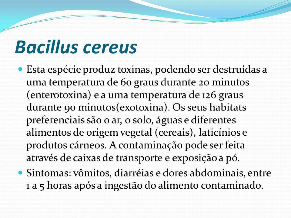 Bacillus cereus Esta espécie produz toxinas, podendo ser destruídas a uma temperatura de 60 graus durante 20 minutos (enterotoxina) e a uma temperatur