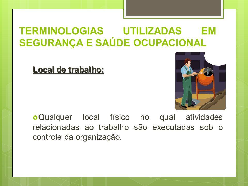 TERMINOLOGIAS UTILIZADAS EM SEGURANÇA E SAÚDE OCUPACIONAL Local de trabalho: Qualquer local físico no qual atividades relacionadas ao trabalho são exe
