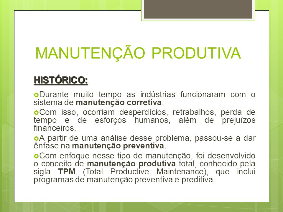 MANUTENÇÃO PRODUTIVA HISTÓRICO: Durante muito tempo as indústrias funcionaram com o sistema de manutenção corretiva. Com isso, ocorriam desperdícios,