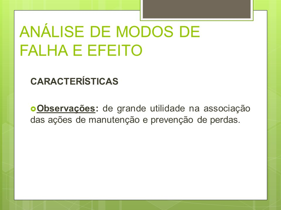 ANÁLISE DE MODOS DE FALHA E EFEITO CARACTERÍSTICAS Observações: de grande utilidade na associação das ações de manutenção e prevenção de perdas.
