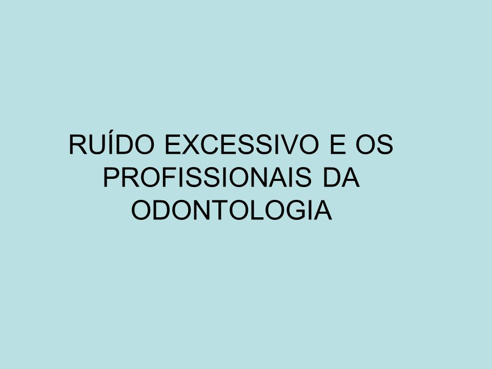 RUÍDO EXCESSIVO E OS PROFISSIONAIS DA ODONTOLOGIA