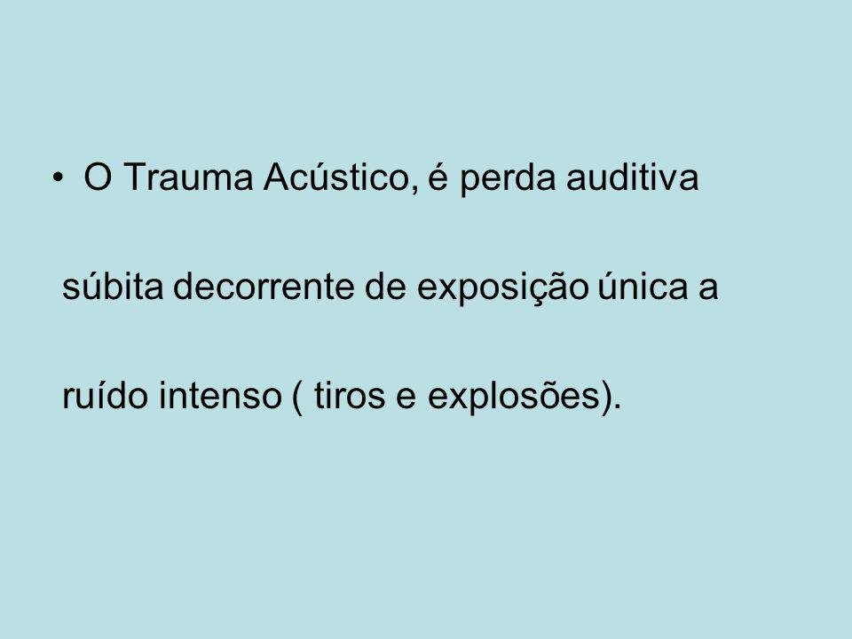 O Trauma Acústico, é perda auditiva súbita decorrente de exposição única a ruído intenso ( tiros e explosões).