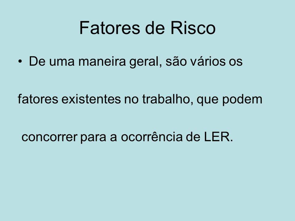 Fatores de Risco De uma maneira geral, são vários os fatores existentes no trabalho, que podem concorrer para a ocorrência de LER.