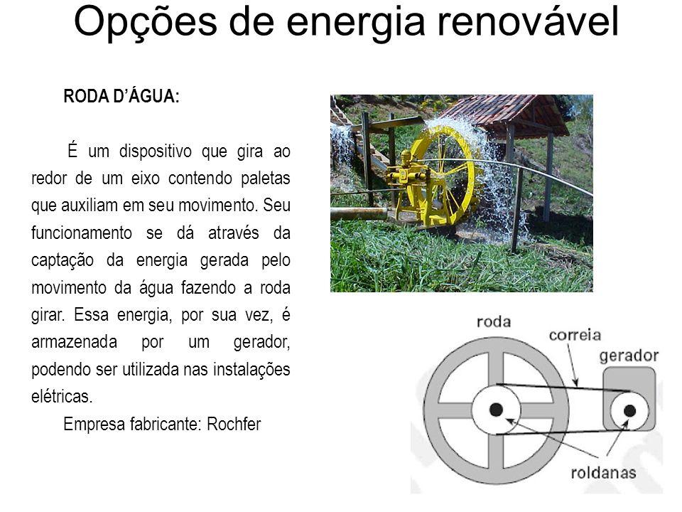 Opções de energia renovável RODA DÁGUA: É um dispositivo que gira ao redor de um eixo contendo paletas que auxiliam em seu movimento. Seu funcionament