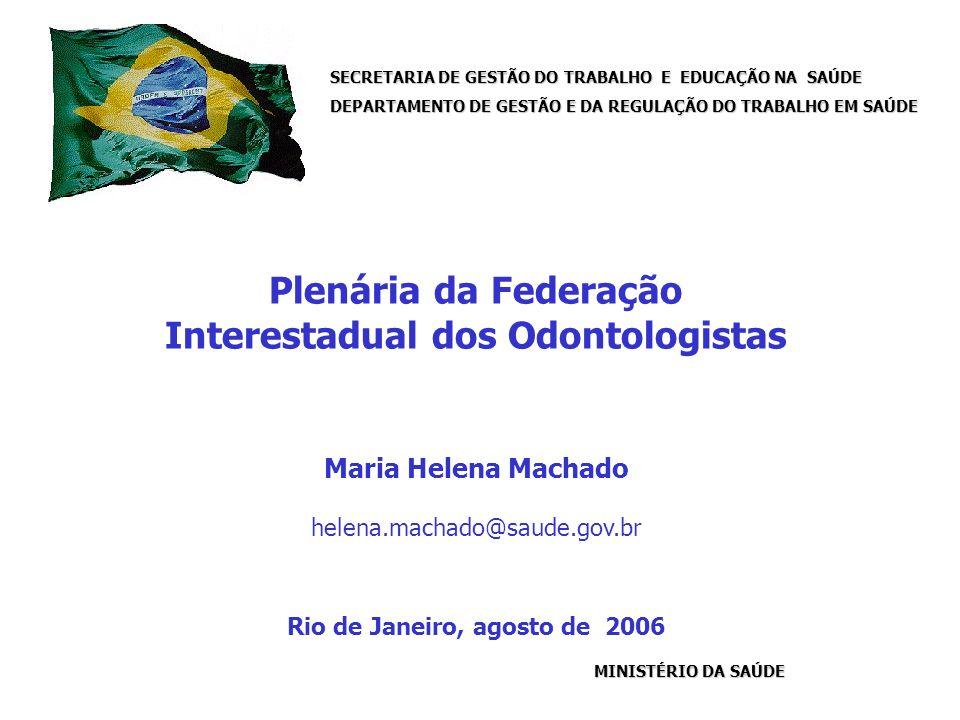 SECRETARIA DE GESTÃO DO TRABALHO E EDUCAÇÃO NA SAÚDE DEPARTAMENTO DE GESTÃO E DA REGULAÇÃO DO TRABALHO EM SAÚDE MINISTÉRIO DA SAÚDE Plenária da Federação Interestadual dos Odontologistas Maria Helena Machado helena.machado@saude.gov.br Rio de Janeiro, agosto de 2006