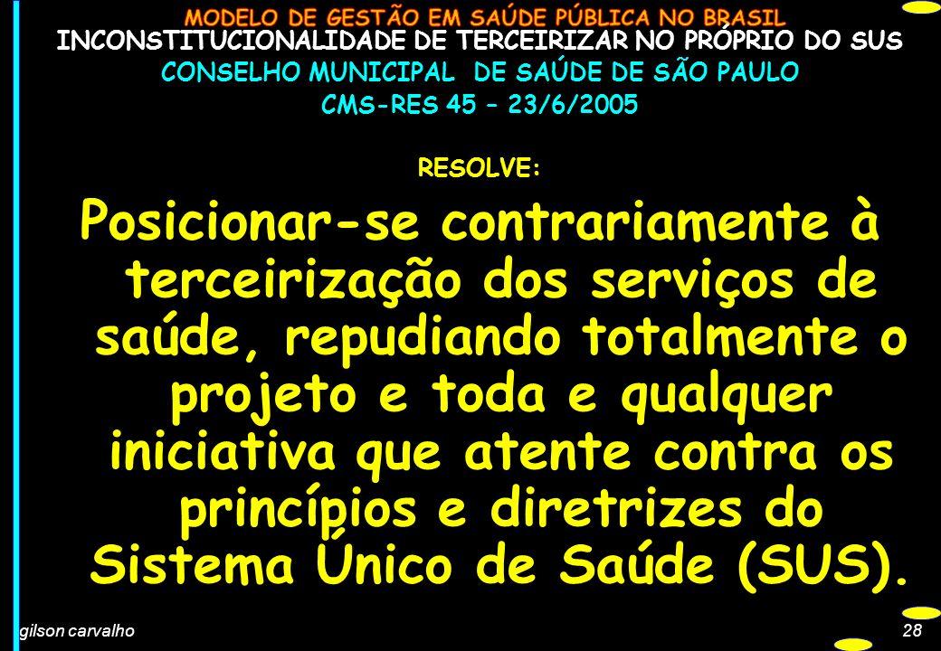 gilson carvalho28 INCONSTITUCIONALIDADE DE TERCEIRIZAR NO PRÓPRIO DO SUS CONSELHO MUNICIPAL DE SAÚDE DE SÃO PAULO CMS-RES 45 – 23/6/2005 RESOLVE: Posi