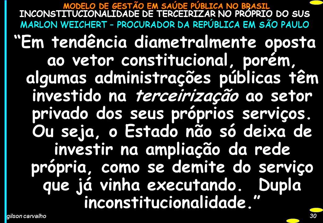 gilson carvalho30 INCONSTITUCIONALIDADE DE TERCEIRIZAR NO PRÓPRIO DO SUS MARLON WEICHERT – PROCURADOR DA REPÚBLICA EM SÃO PAULO Em tendência diametral