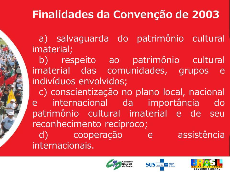 Finalidades da Convenção de 2003 a) salvaguarda do patrimônio cultural imaterial; b) respeito ao patrimônio cultural imaterial das comunidades, grupos