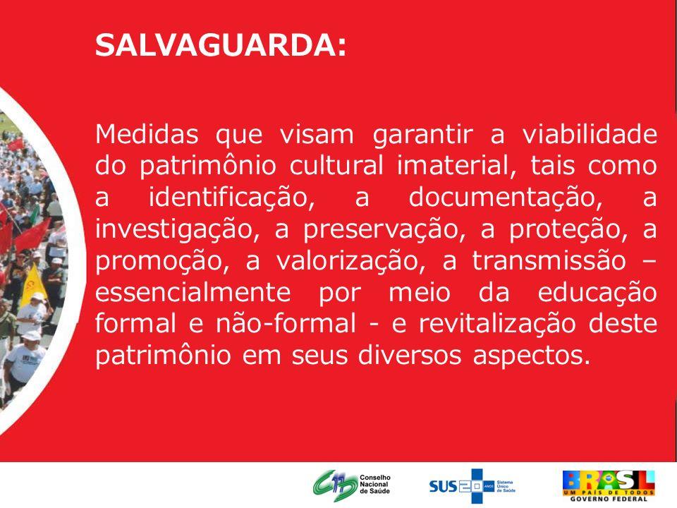 SALVAGUARDA: Medidas que visam garantir a viabilidade do patrimônio cultural imaterial, tais como a identificação, a documentação, a investigação, a p