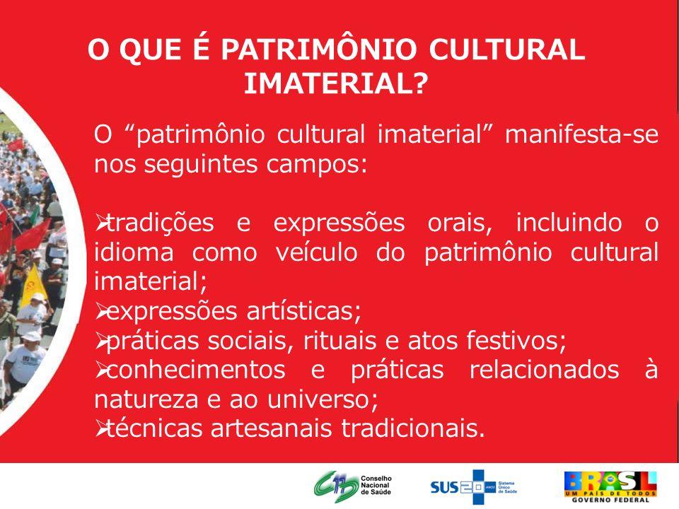 O QUE É PATRIMÔNIO CULTURAL IMATERIAL? O patrimônio cultural imaterial manifesta-se nos seguintes campos: tradições e expressões orais, incluindo o id