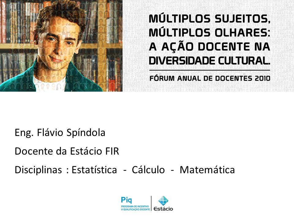 Eng. Flávio Spíndola Docente da Estácio FIR Disciplinas : Estatística - Cálculo - Matemática
