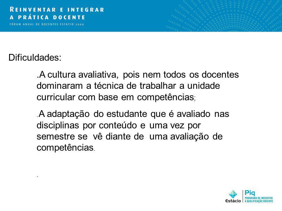 Dificuldades:.A cultura avaliativa, pois nem todos os docentes dominaram a técnica de trabalhar a unidade curricular com base em competências ;. A ada