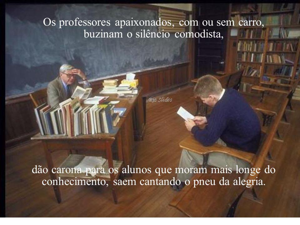 Os professores apaixonados, com ou sem carro, buzinam o silêncio comodista, dão carona para os alunos que moram mais longe do conhecimento, saem cantando o pneu da alegria.