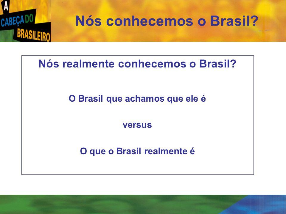 [ 3 ] Nós conhecemos o Brasil? Nós realmente conhecemos o Brasil? O Brasil que achamos que ele é versus O que o Brasil realmente é