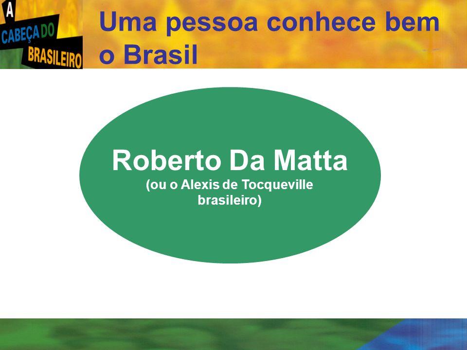 [ 5 ] Uma pessoa conhece bem o Brasil Roberto Da Matta (ou o Alexis de Tocqueville brasileiro)