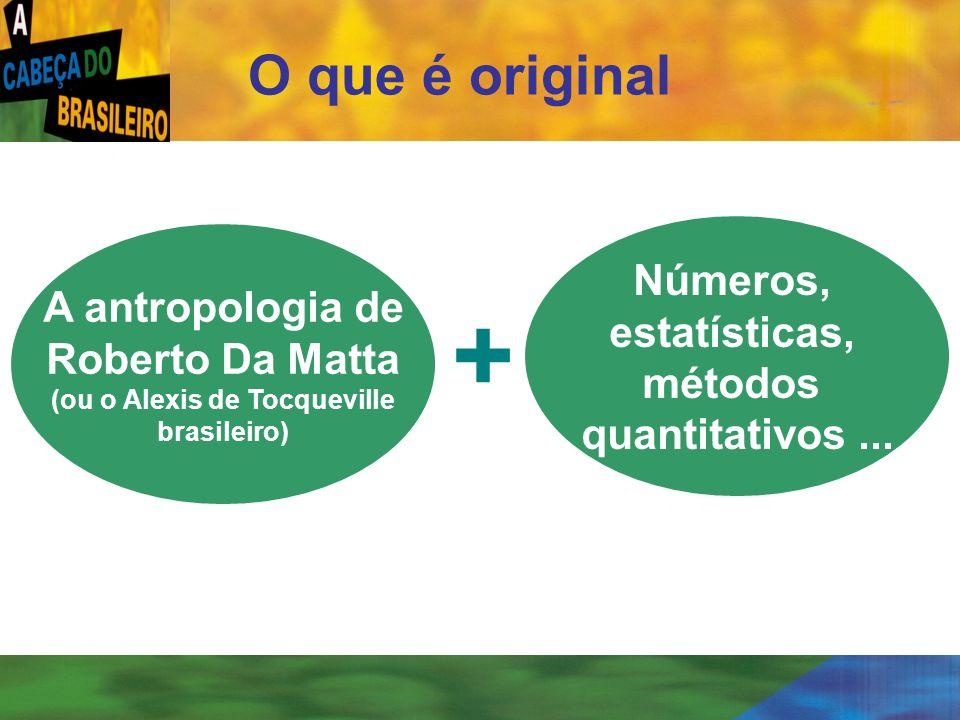[ 6 ] O que é original A antropologia de Roberto Da Matta (ou o Alexis de Tocqueville brasileiro) Números, estatísticas, métodos quantitativos... +
