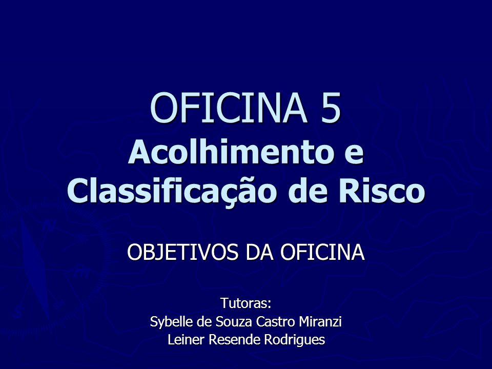 OFICINA 5 Acolhimento e Classificação de Risco OBJETIVOS DA OFICINA Tutoras: Sybelle de Souza Castro Miranzi Leiner Resende Rodrigues