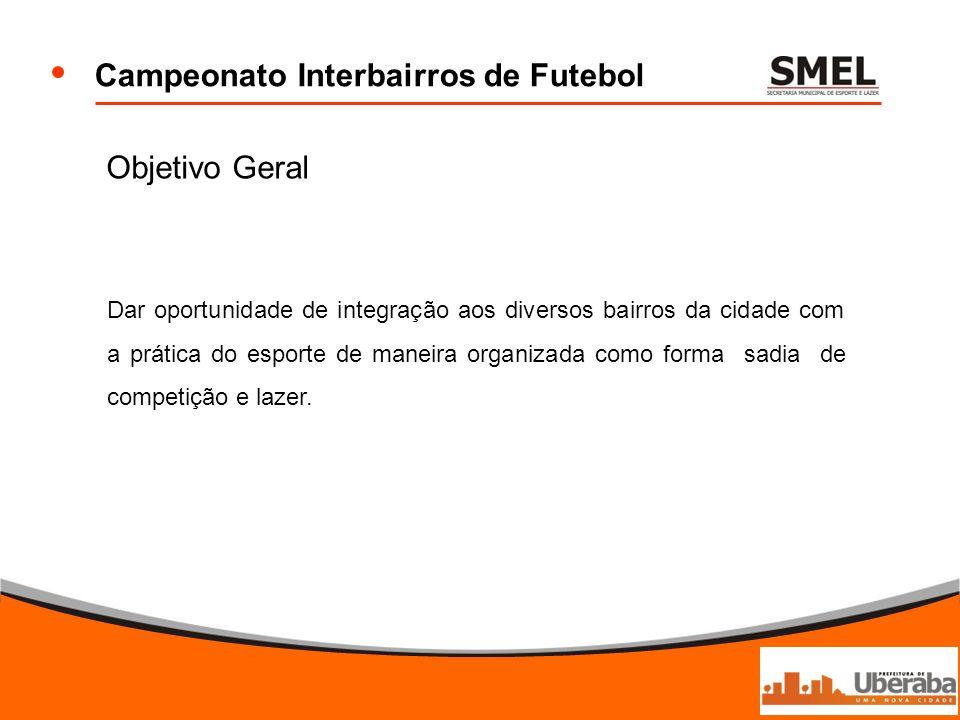 Campeonato Interbairros de Futebol Objetivo Geral Dar oportunidade de integração aos diversos bairros da cidade com a prática do esporte de maneira or
