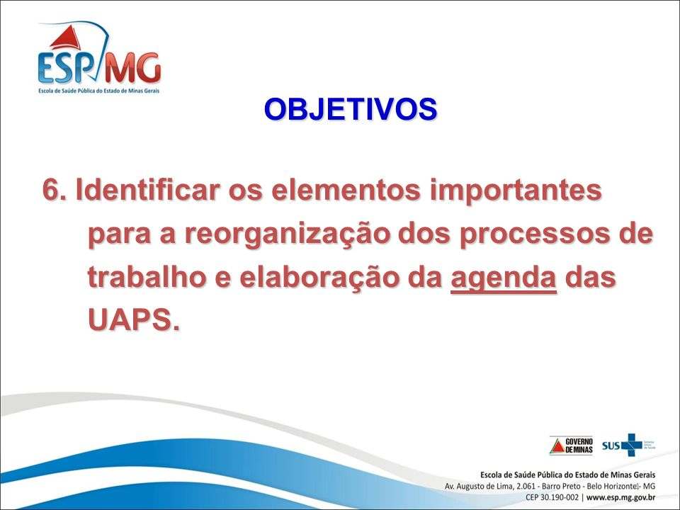 4 OBJETIVOS 6. Identificar os elementos importantes para a reorganização dos processos de trabalho e elaboração da agenda das UAPS.