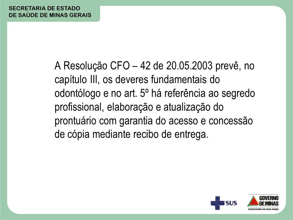 A Resolução CFO – 42 de 20.05.2003 prevê, no capítulo III, os deveres fundamentais do odontólogo e no art. 5º há referência ao segredo profissional, e