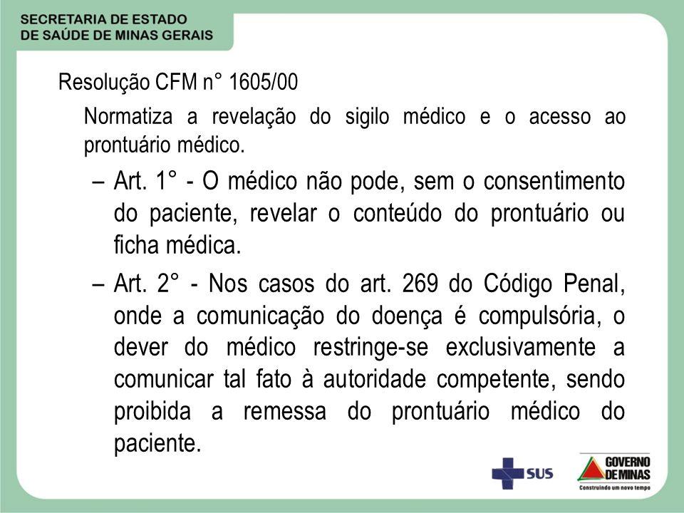 Resolução CFM n° 1605/00 Normatiza a revelação do sigilo médico e o acesso ao prontuário médico. –Art. 1° - O médico não pode, sem o consentimento do