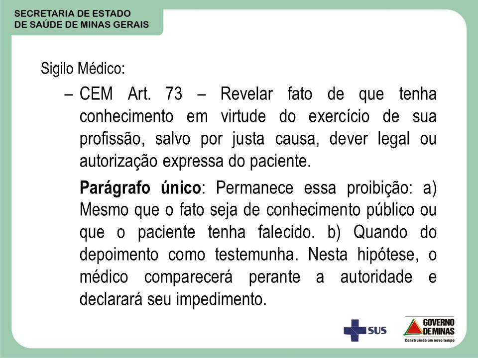Sigilo Médico: –CEM Art. 73 – Revelar fato de que tenha conhecimento em virtude do exercício de sua profissão, salvo por justa causa, dever legal ou a