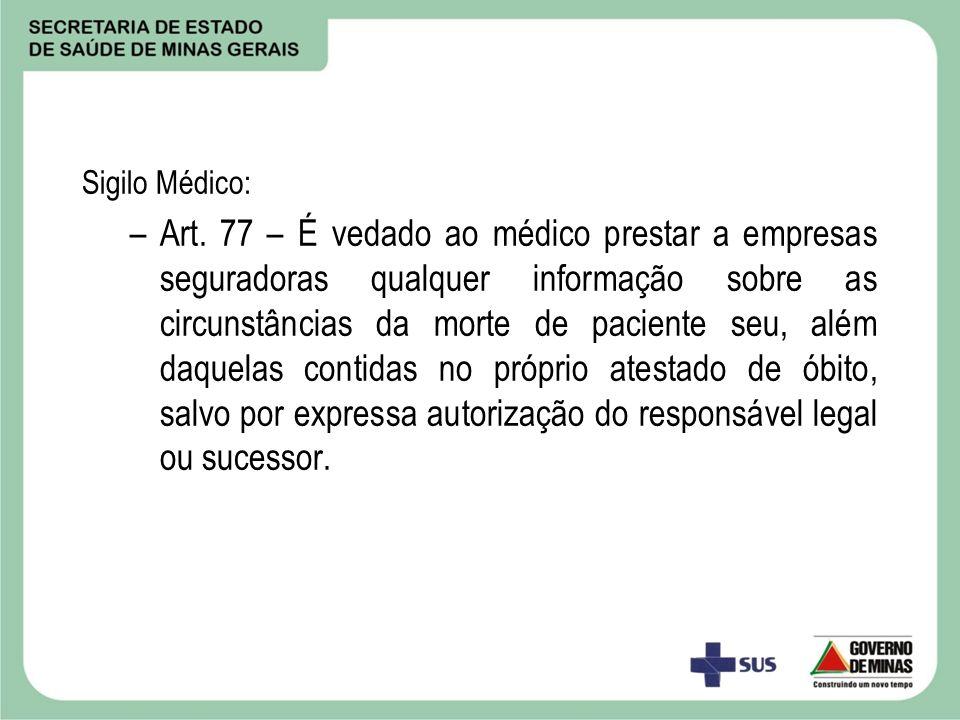 Sigilo Médico: –Art. 77 – É vedado ao médico prestar a empresas seguradoras qualquer informação sobre as circunstâncias da morte de paciente seu, além