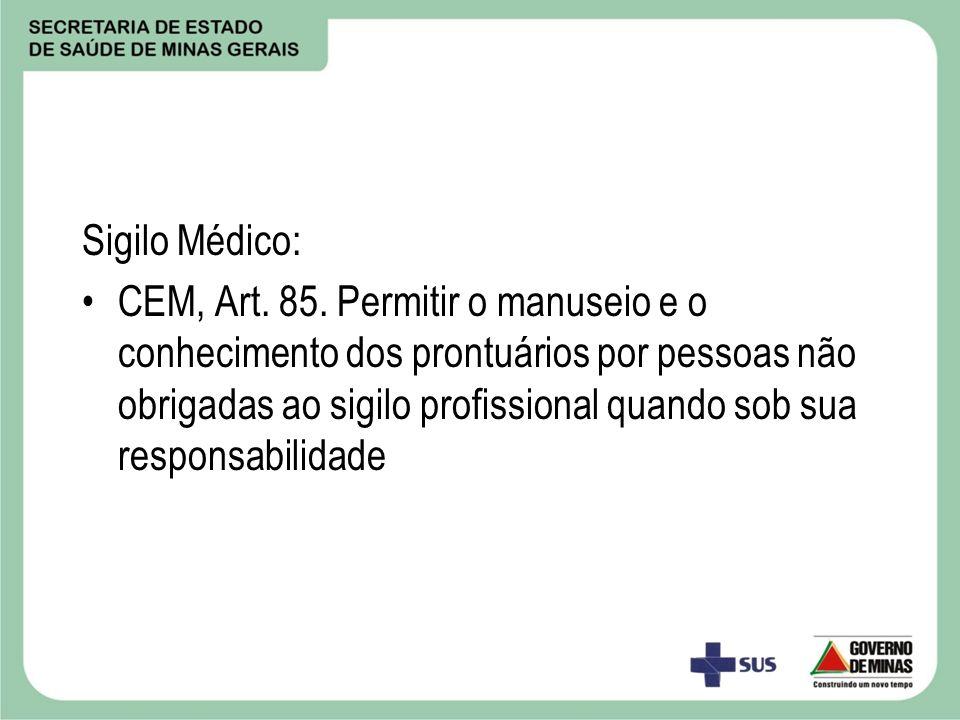 Sigilo Médico: CEM, Art. 85. Permitir o manuseio e o conhecimento dos prontuários por pessoas não obrigadas ao sigilo profissional quando sob sua resp