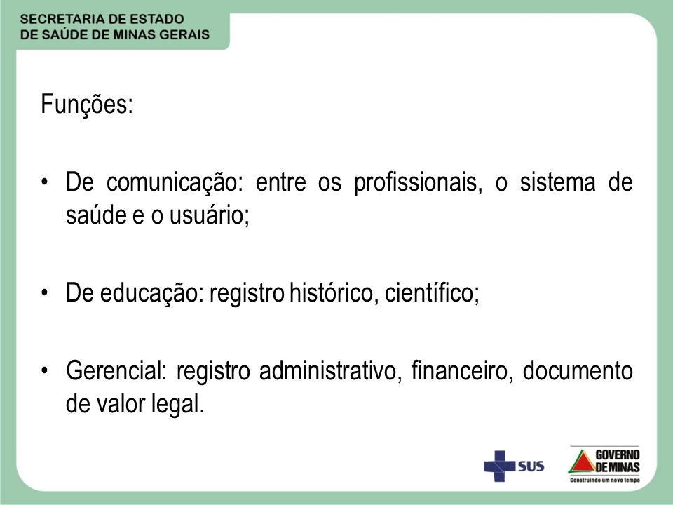 Funções: De comunicação: entre os profissionais, o sistema de saúde e o usuário; De educação: registro histórico, científico; Gerencial: registro admi