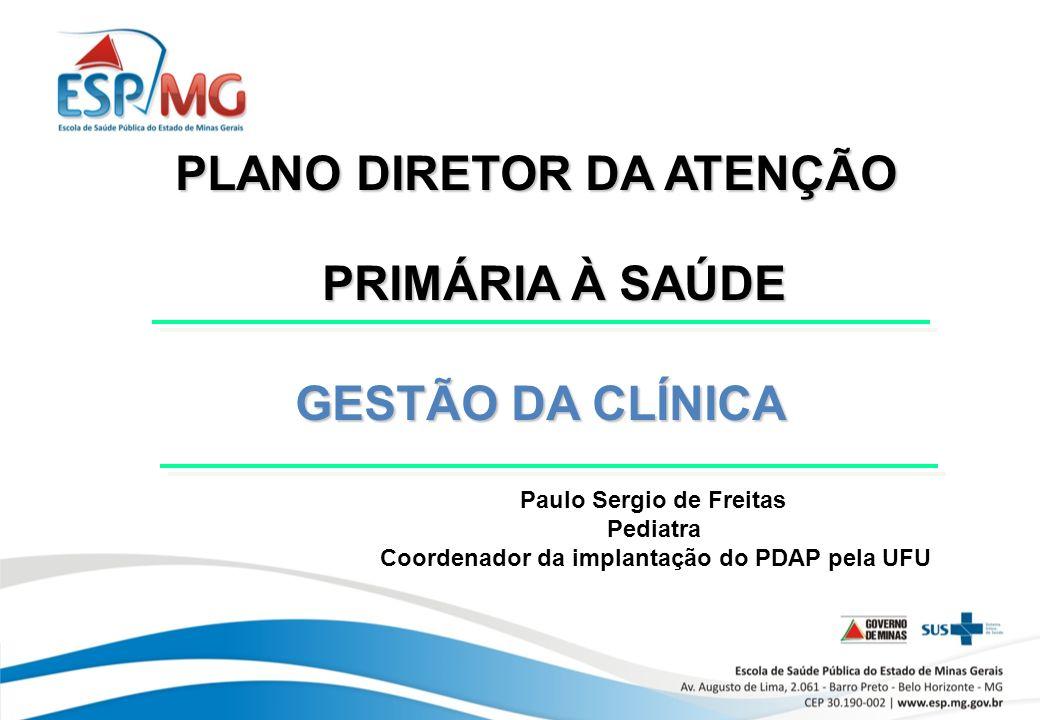 PLANO DIRETOR DA ATENÇÃO PRIMÁRIA À SAÚDE GESTÃO DA CLÍNICA GESTÃO DA CLÍNICA Paulo Sergio de Freitas Pediatra Coordenador da implantação do PDAP pela UFU
