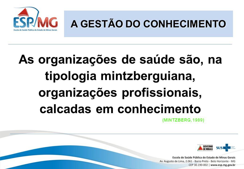 As organizações de saúde são, na tipologia mintzberguiana, organizações profissionais, calcadas em conhecimento (MINTZBERG, 1989) A GESTÃO DO CONHECIMENTO