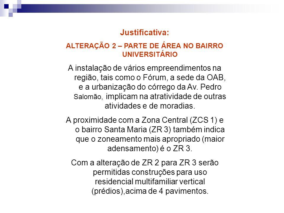 Justificativa: ALTERAÇÃO 2 – PARTE DE ÁREA NO BAIRRO UNIVERSITÁRIO A instalação de vários empreendimentos na região, tais como o Fórum, a sede da OAB,