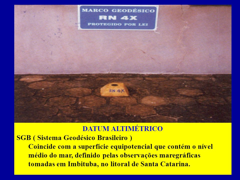 DATUM ALTIMÉTRICO SGB ( Sistema Geodésico Brasileiro ) Coincide com a superfície equipotencial que contém o nível médio do mar, definido pelas observações maregráficas tomadas em Imbituba, no litoral de Santa Catarina.