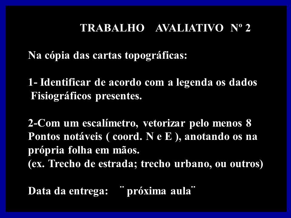 TRABALHO AVALIATIVO Nº 2 Na cópia das cartas topográficas: 1- Identificar de acordo com a legenda os dados Fisiográficos presentes.