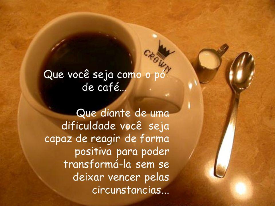 Você é como o pó de café? O Café muda a água fervente, um elemento que lhe causa dor: quando a água chega ao ponto máximo de sua fervura, ele extrai o