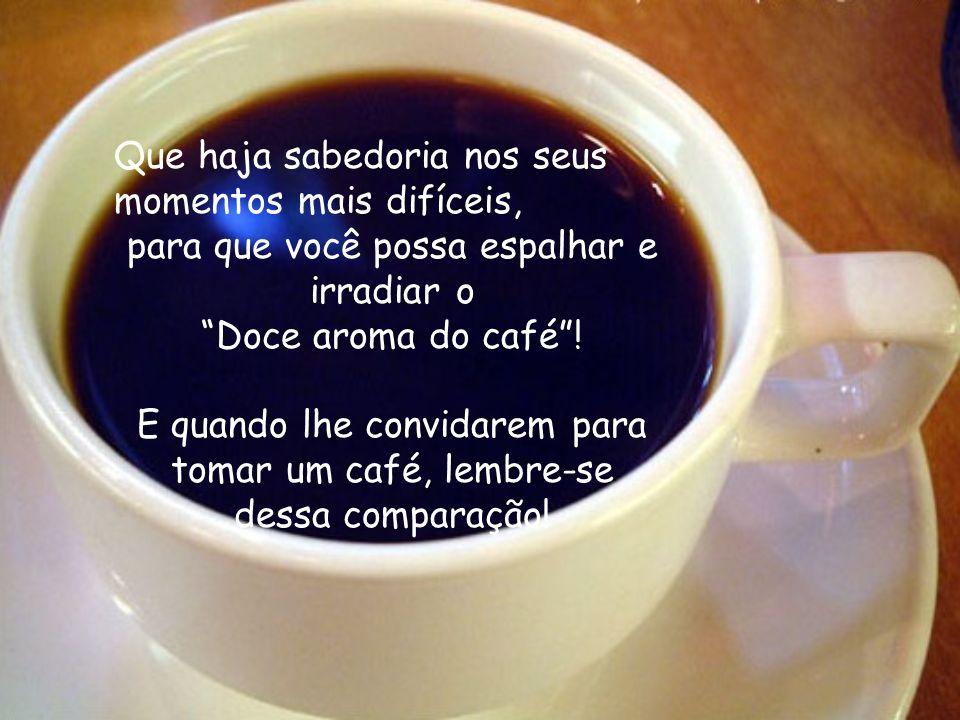 Que você seja como o pó de café… Que diante de uma dificuldade você seja capaz de reagir de forma positiva para poder transformá-la sem se deixar vencer pelas circunstancias...