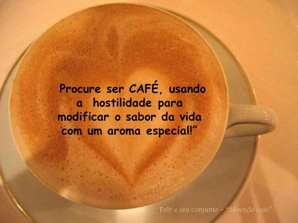 Que haja sabedoria nos seus momentos mais difíceis, para que você possa espalhar e irradiar o Doce aroma do café.