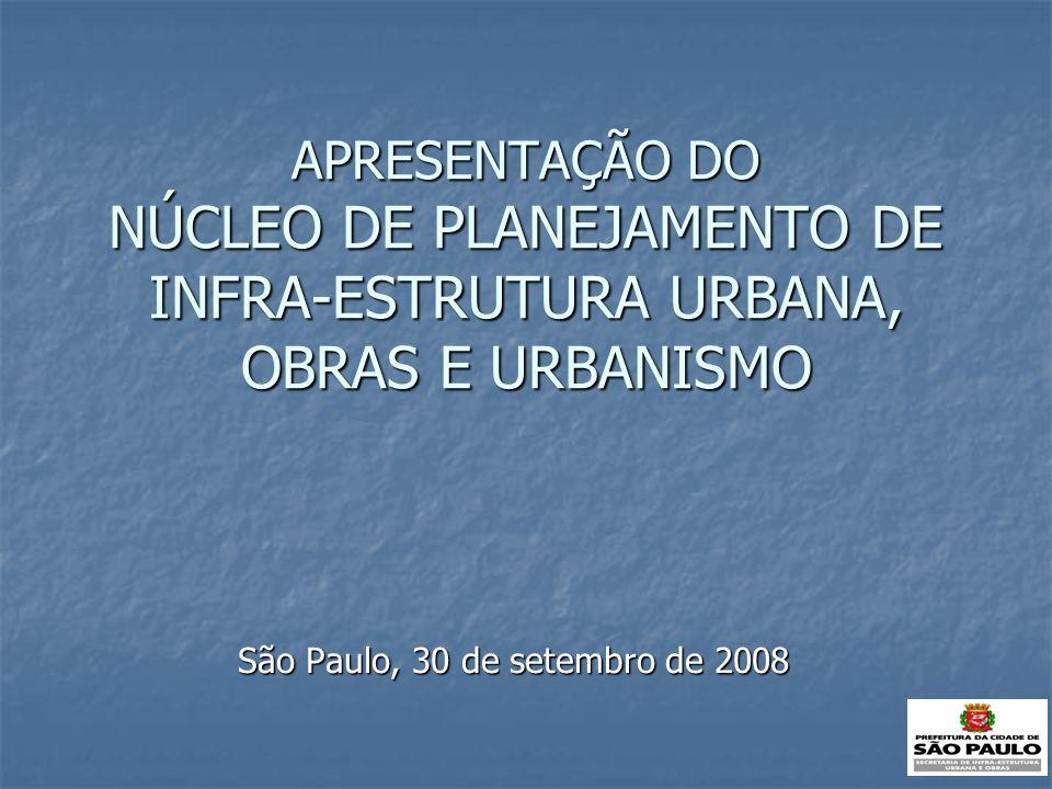 APRESENTAÇÃO DO NÚCLEO DE PLANEJAMENTO DE INFRA-ESTRUTURA URBANA, OBRAS E URBANISMO São Paulo, 30 de setembro de 2008