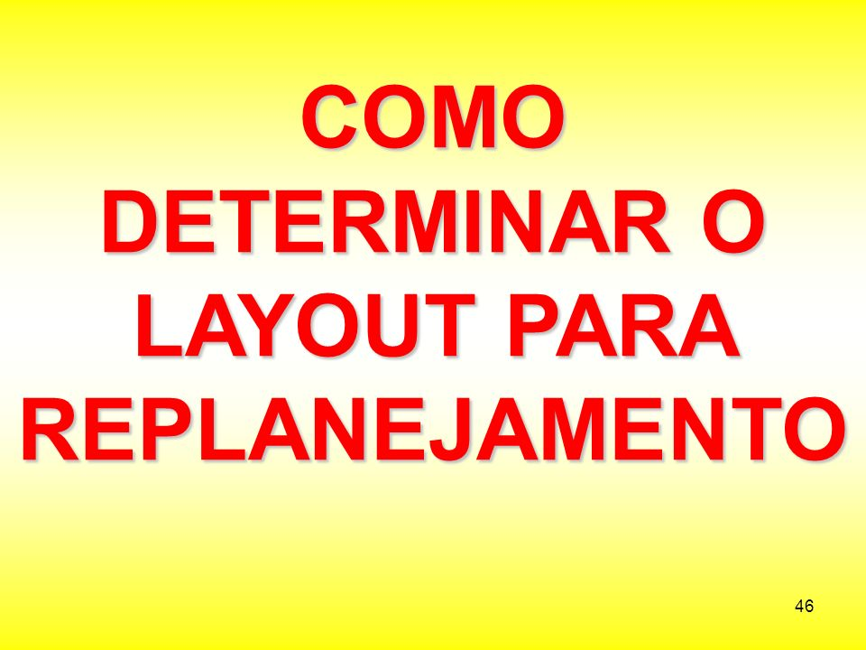 46 COMO DETERMINAR O LAYOUT PARA REPLANEJAMENTO