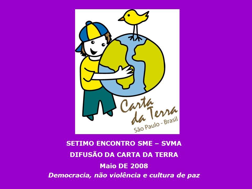 SETIMO ENCONTRO SME – SVMA DIFUSÃO DA CARTA DA TERRA Maio DE 2008 Democracia, não violência e cultura de paz
