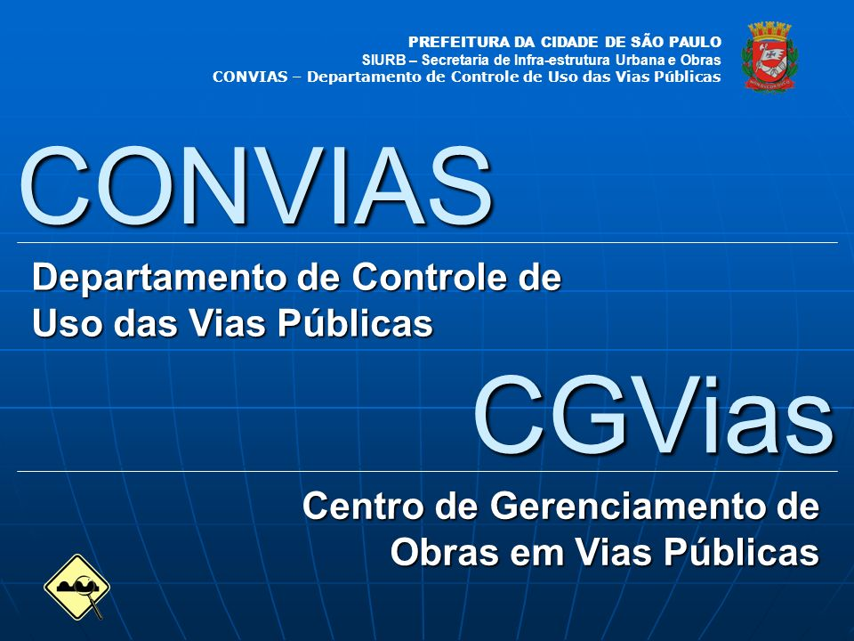PREFEITURA DA CIDADE DE SÃO PAULO SIURB – Secretaria de Infra-estrutura Urbana e Obras CONVIAS – Departamento de Controle de Uso das Vias Públicas CGVias Centro de Gerenciamento de Obras em Vias Públicas CONVIAS Departamento de Controle de Uso das Vias Públicas