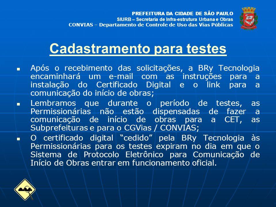 PREFEITURA DA CIDADE DE SÃO PAULO SIURB – Secretaria de Infra-estrutura Urbana e Obras CONVIAS – Departamento de Controle de Uso das Vias Públicas Após o recebimento das solicitações, a BRy Tecnologia encaminhará um e-mail com as instruções para a instalação do Certificado Digital e o link para a comunicação do início de obras; Lembramos que durante o período de testes, as Permissionárias não estão dispensadas de fazer a comunicação de início de obras para a CET, as Subprefeituras e para o CGVias / CONVIAS; O certificado digital cedido pela BRy Tecnologia às Permissionárias para os testes expiram no dia em que o Sistema de Protocolo Eletrônico para Comunicação de Início de Obras entrar em funcionamento oficial.