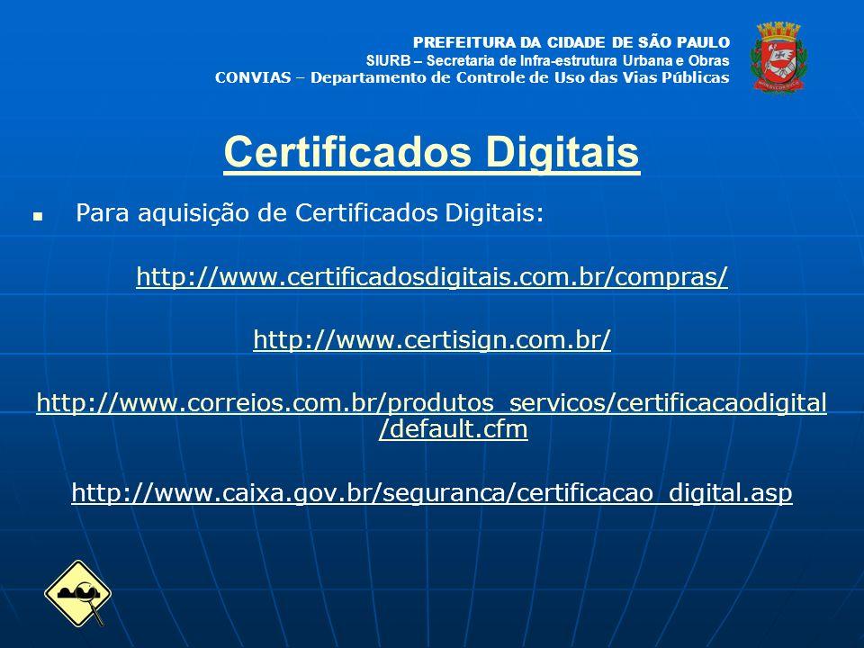 PREFEITURA DA CIDADE DE SÃO PAULO SIURB – Secretaria de Infra-estrutura Urbana e Obras CONVIAS – Departamento de Controle de Uso das Vias Públicas Para aquisição de Certificados Digitais: http://www.certificadosdigitais.com.br/compras/ http://www.certisign.com.br/ http://www.correios.com.br/produtos_servicos/certificacaodigital /default.cfm http://www.caixa.gov.br/seguranca/certificacao_digital.asp Certificados Digitais