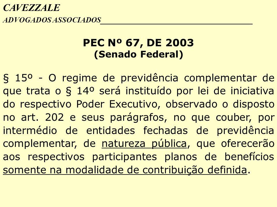 CAVEZZALE ADVOGADOS ASSOCIADOS _________________________________ PEC Nº 67, DE 2003 (Senado Federal) § 15º - O regime de previdência complementar de q