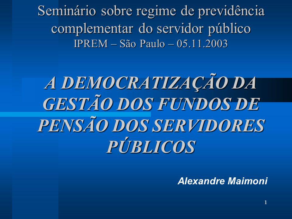 1 Seminário sobre regime de previdência complementar do servidor público IPREM – São Paulo – 05.11.2003 A DEMOCRATIZAÇÃO DA GESTÃO DOS FUNDOS DE PENSÃO DOS SERVIDORES PÚBLICOS Alexandre Maimoni