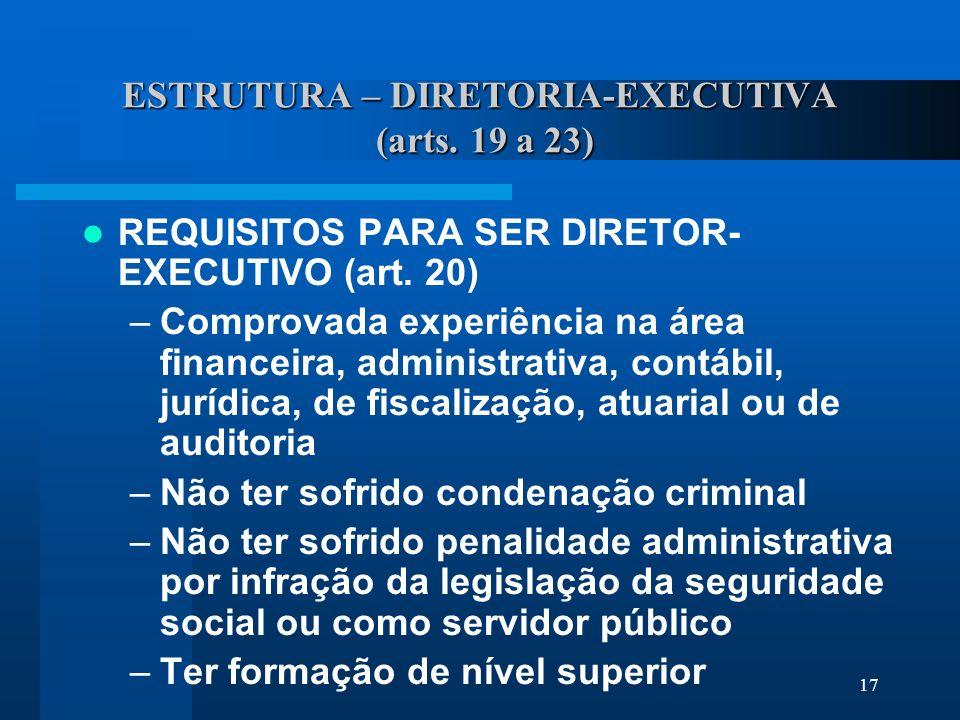 17 ESTRUTURA – DIRETORIA-EXECUTIVA (arts.19 a 23) REQUISITOS PARA SER DIRETOR- EXECUTIVO (art.